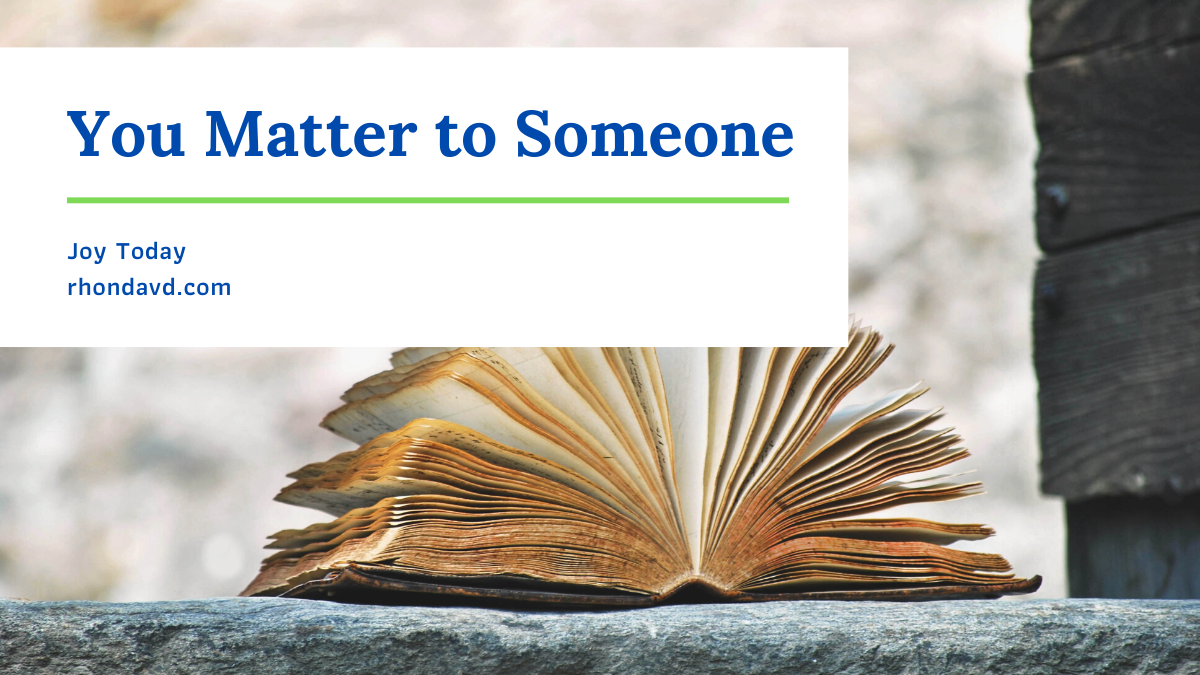 You matter to somoene, and unless you share your story, you can't be the hope, encouragement, or motivation someone else needs in their fight.